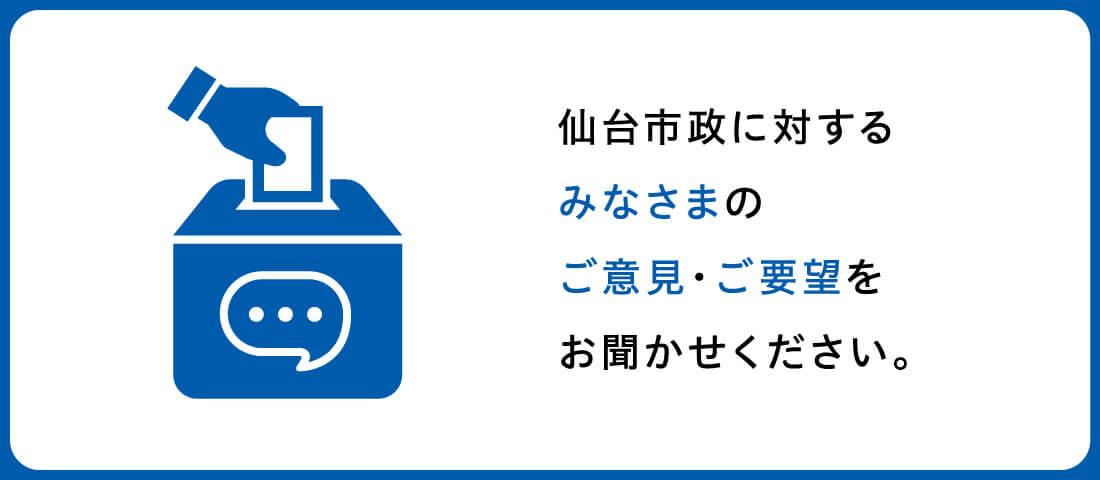仙台市政に対するみなさまのご意見・ご要望をお聞かせください。
